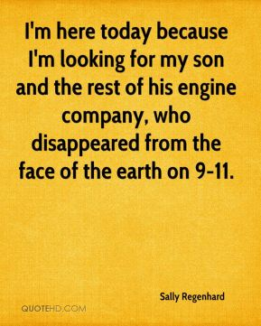 I'm here today because I'm looking for my son and the rest of his engine company, who disappeared from the face of the earth on 9-11.
