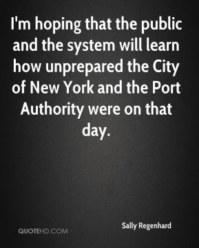 I'm hoping that the public and the system will learn how unprepared the City of New York and the Port Authority were on that day.