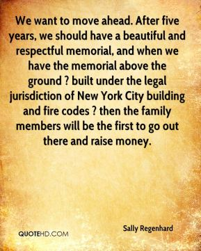 Sally Regenhard  - We want to move ahead. After five years, we should have a beautiful and respectful memorial, and when we have the memorial above the ground ? built under the legal jurisdiction of New York City building and fire codes ? then the family members will be the first to go out there and raise money.