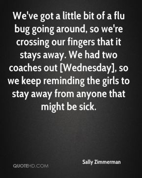 Sally Zimmerman  - We've got a little bit of a flu bug going around, so we're crossing our fingers that it stays away. We had two coaches out [Wednesday], so we keep reminding the girls to stay away from anyone that might be sick.