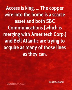 Scott Cleland  - Access is king, ... The copper wire into the home is a scarce asset and both SBC Communications [which is merging with Ameritech Corp.] and Bell Atlantic are trying to acquire as many of those lines as they can.