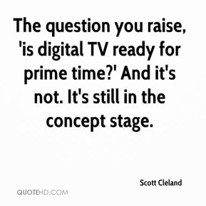Scott Cleland  - The question you raise, 'is digital TV ready for prime time?' And it's not. It's still in the concept stage.