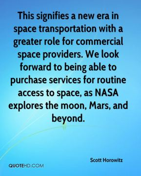 Scott Horowitz  - This signifies a new era in space transportation with a greater role for commercial space providers. We look forward to being able to purchase services for routine access to space, as NASA explores the moon, Mars, and beyond.
