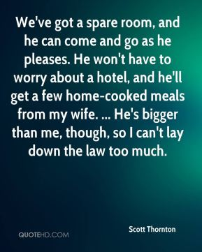 Scott Thornton  - We've got a spare room, and he can come and go as he pleases. He won't have to worry about a hotel, and he'll get a few home-cooked meals from my wife. ... He's bigger than me, though, so I can't lay down the law too much.