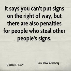 Sen. Dave Aronberg  - It says you can't put signs on the right of way, but there are also penalties for people who steal other people's signs.