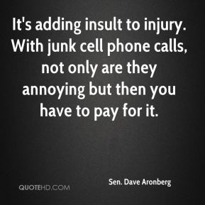 Sen. Dave Aronberg  - It's adding insult to injury. With junk cell phone calls, not only are they annoying but then you have to pay for it.