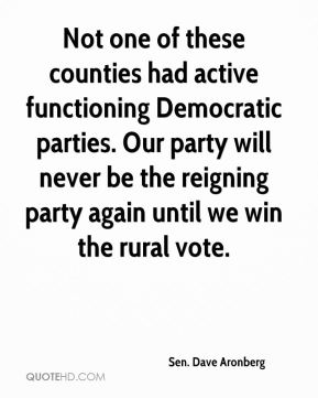 Sen. Dave Aronberg  - Not one of these counties had active functioning Democratic parties. Our party will never be the reigning party again until we win the rural vote.