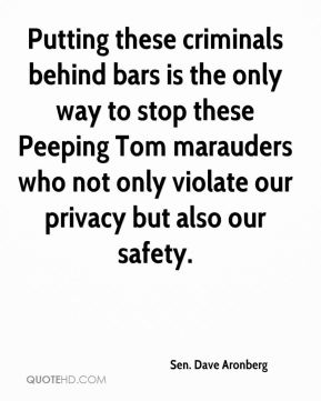 Putting these criminals behind bars is the only way to stop these Peeping Tom marauders who not only violate our privacy but also our safety.