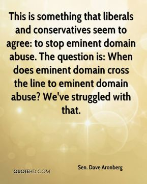 This is something that liberals and conservatives seem to agree: to stop eminent domain abuse. The question is: When does eminent domain cross the line to eminent domain abuse? We've struggled with that.