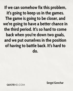 If we can somehow fix this problem, it's going to keep us in the games. The game is going to be closer, and we're going to have a better chance in the third period. It's so hard to come back when you're down two goals, and we put ourselves in the position of having to battle back. It's hard to do.