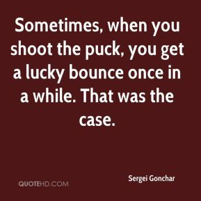 Sergei Gonchar  - Sometimes, when you shoot the puck, you get a lucky bounce once in a while. That was the case.