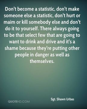 Don't become a statistic, don't make someone else a statistic, don't hurt or maim or kill somebody else and don't do it to yourself. There always going to be that select few that are going to want to drink and drive and it's a shame because they're putting other people in danger as well as themselves.