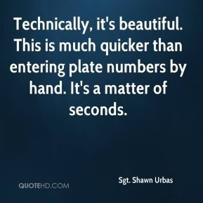 Sgt. Shawn Urbas  - Technically, it's beautiful. This is much quicker than entering plate numbers by hand. It's a matter of seconds.
