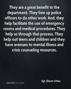 They are a great benefit to the department. They free up police officers to do other work. And, they help facilitate the use of emergency rooms and medical procedures. They help us through that process. They help out teens and children and they have avenues to mental illness and crisis counseling resources.