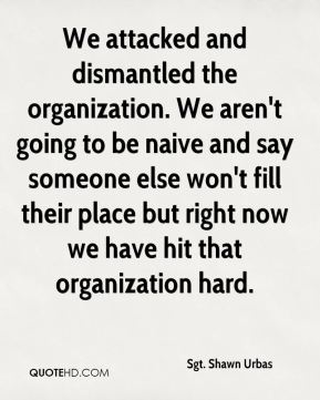 Sgt. Shawn Urbas  - We attacked and dismantled the organization. We aren't going to be naive and say someone else won't fill their place but right now we have hit that organization hard.
