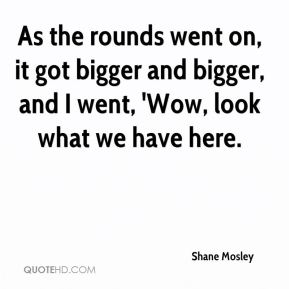 Shane Mosley  - As the rounds went on, it got bigger and bigger, and I went, 'Wow, look what we have here.