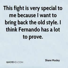 Shane Mosley  - This fight is very special to me because I want to bring back the old style. I think Fernando has a lot to prove.
