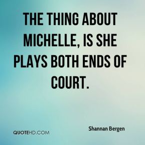 Shannan Bergen  - The thing about Michelle, is she plays both ends of court.
