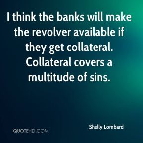 Shelly Lombard  - I think the banks will make the revolver available if they get collateral. Collateral covers a multitude of sins.