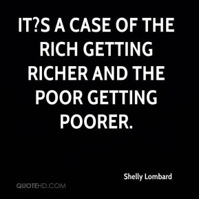 Shelly Lombard  - It?s a case of the rich getting richer and the poor getting poorer.