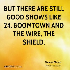 Shemar Moore - But there are still good shows like 24, Boomtown and the Wire, the Shield.