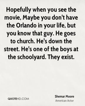 Shemar Moore - Hopefully when you see the movie, Maybe you don't have the Orlando in your life, but you know that guy. He goes to church. He's down the street. He's one of the boys at the schoolyard. They exist.