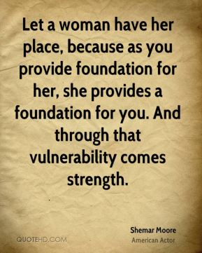 Shemar Moore - Let a woman have her place, because as you provide foundation for her, she provides a foundation for you. And through that vulnerability comes strength.