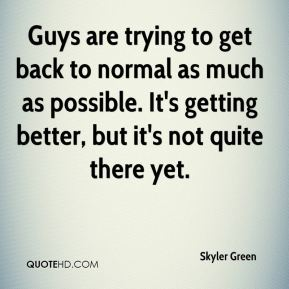 Skyler Green  - Guys are trying to get back to normal as much as possible. It's getting better, but it's not quite there yet.