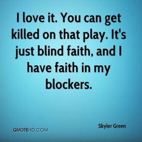 Skyler Green  - I love it. You can get killed on that play. It's just blind faith, and I have faith in my blockers.