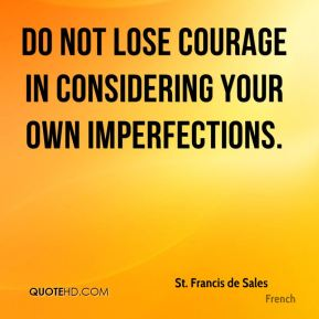 St. Francis de Sales  - Do not lose courage in considering your own imperfections.