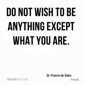Do not wish to be anything except what you are.