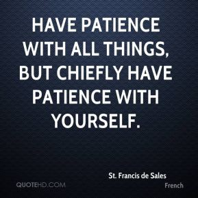 Have patience with all things, but chiefly have patience with yourself.