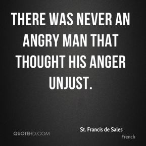St. Francis de Sales  - There was never an angry man that thought his anger unjust.