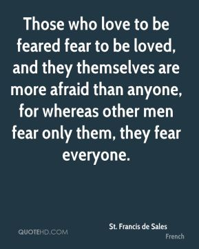 St. Francis de Sales  - Those who love to be feared fear to be loved, and they themselves are more afraid than anyone, for whereas other men fear only them, they fear everyone.