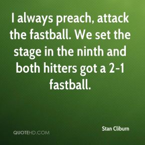 Stan Cliburn  - I always preach, attack the fastball. We set the stage in the ninth and both hitters got a 2-1 fastball.