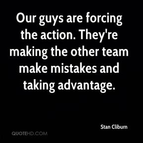Stan Cliburn  - Our guys are forcing the action. They're making the other team make mistakes and taking advantage.