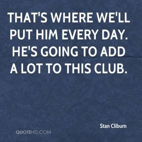 Stan Cliburn  - That's where we'll put him every day. He's going to add a lot to this club.