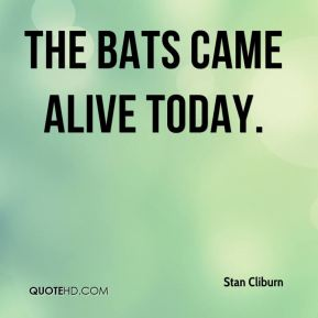 Stan Cliburn  - The bats came alive today.