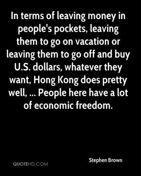 In terms of leaving money in people's pockets, leaving them to go on vacation or leaving them to go off and buy U.S. dollars, whatever they want, Hong Kong does pretty well, ... People here have a lot of economic freedom.