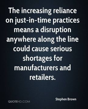 Stephen Brown  - The increasing reliance on just-in-time practices means a disruption anywhere along the line could cause serious shortages for manufacturers and retailers.