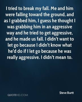 I tried to break my fall. Me and him were falling toward the ground, and as I grabbed him, I guess he thought I was grabbing him in an aggressive way and he tried to get aggressive, and he made us fall. I didn't want to let go because I didn't know what he'd do if I let go because he was really aggressive. I didn't mean to.