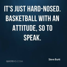 It's just hard-nosed. Basketball with an attitude, so to speak.