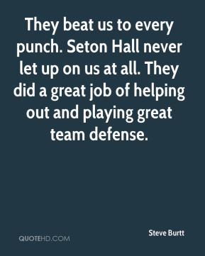 Steve Burtt  - They beat us to every punch. Seton Hall never let up on us at all. They did a great job of helping out and playing great team defense.