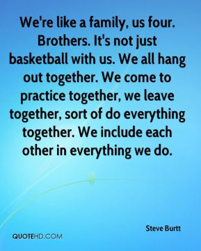 We're like a family, us four. Brothers. It's not just basketball with us. We all hang out together. We come to practice together, we leave together, sort of do everything together. We include each other in everything we do.