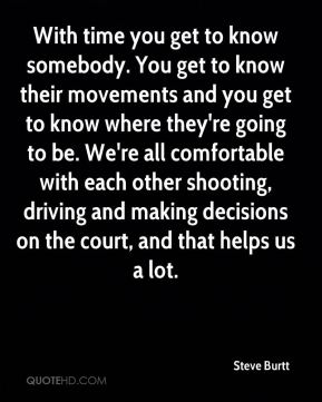 With time you get to know somebody. You get to know their movements and you get to know where they're going to be. We're all comfortable with each other shooting, driving and making decisions on the court, and that helps us a lot.