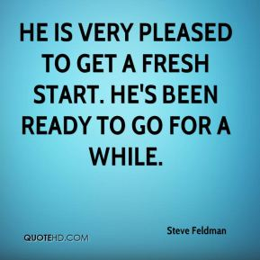 Steve Feldman  - He is very pleased to get a fresh start. He's been ready to go for a while.