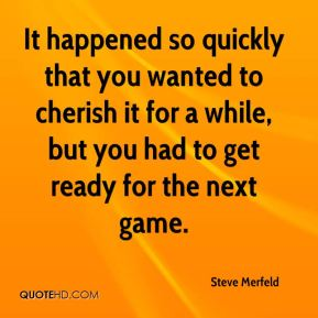 Steve Merfeld  - It happened so quickly that you wanted to cherish it for a while, but you had to get ready for the next game.