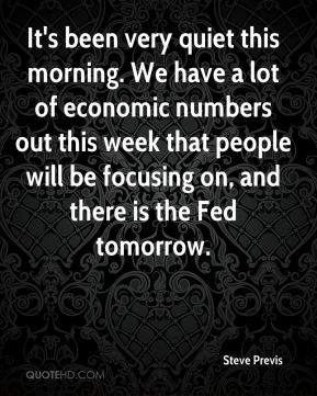 Steve Previs  - It's been very quiet this morning. We have a lot of economic numbers out this week that people will be focusing on, and there is the Fed tomorrow.