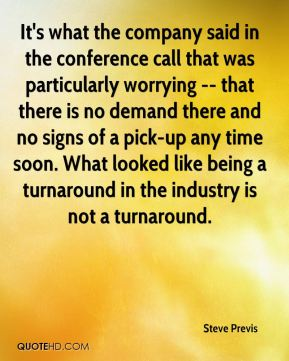 Steve Previs  - It's what the company said in the conference call that was particularly worrying -- that there is no demand there and no signs of a pick-up any time soon. What looked like being a turnaround in the industry is not a turnaround.