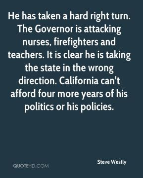 Steve Westly  - He has taken a hard right turn. The Governor is attacking nurses, firefighters and teachers. It is clear he is taking the state in the wrong direction. California can't afford four more years of his politics or his policies.